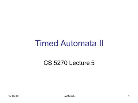 17.02.05Lecture51 Timed Automata II CS 5270 Lecture 5.