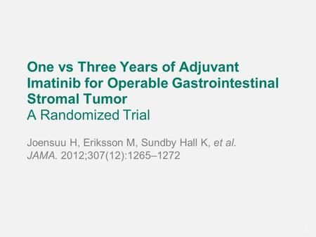 11 One vs Three Years of Adjuvant Imatinib for Operable Gastrointestinal Stromal Tumor A Randomized Trial Joensuu H, Eriksson M, Sundby Hall K, et al.