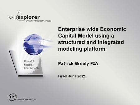 Enterprise wide Economic Capital Model using a structured and integrated modeling platform Patrick Grealy FIA Israel June 2012.