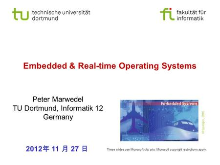 Embedded & Real-time Operating Systems Peter Marwedel TU Dortmund, Informatik 12 Germany 2012 年 11 月 27 日 These slides use Microsoft clip arts. Microsoft.