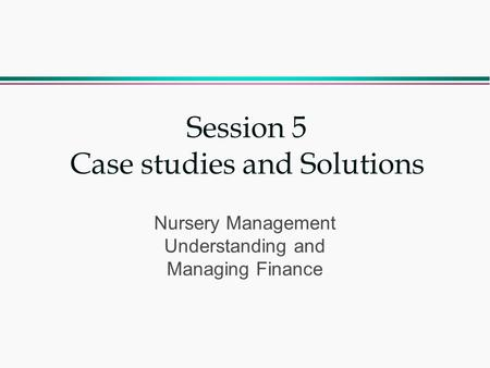 Session 5 Case studies and Solutions Nursery Management Understanding and Managing Finance.