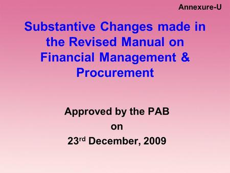 Substantive Changes made in the Revised Manual on Financial Management & Procurement Approved by the PAB on 23 rd December, 2009 Annexure-U.
