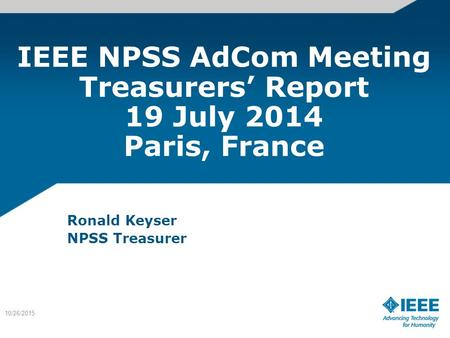 IEEE NPSS AdCom Meeting Treasurers' Report 19 July 2014 Paris, France Ronald Keyser NPSS Treasurer 10/26/2015.