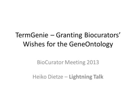 TermGenie – Granting Biocurators' Wishes for the GeneOntology BioCurator Meeting 2013 Heiko Dietze – Lightning Talk.