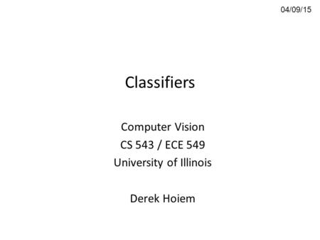 Classifiers Computer Vision CS 543 / ECE 549 University of Illinois Derek Hoiem 04/09/15.