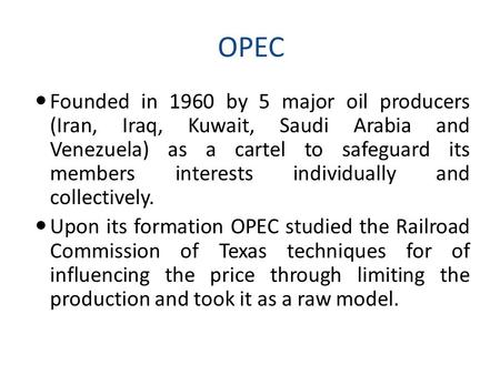 OPEC Founded in 1960 by 5 major oil producers (Iran, Iraq, Kuwait, Saudi Arabia and Venezuela) as a cartel to safeguard its members interests individually.