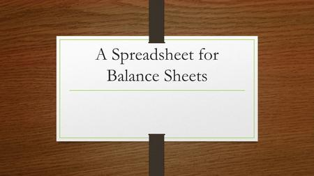 A Spreadsheet for Balance Sheets. Balance Sheets What are balance sheets for??