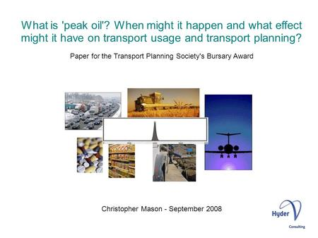 What is 'peak oil'? When might it happen and what effect might it have on transport usage and transport planning? Paper for the Transport Planning Society's.