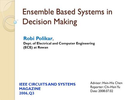 Ensemble Based Systems in Decision Making Advisor: Hsin-His Chen Reporter: Chi-Hsin Yu Date: 2008.07.02 IEEE CIRCUITS AND SYSTEMS MAGAZINE 2006, Q3 Robi.