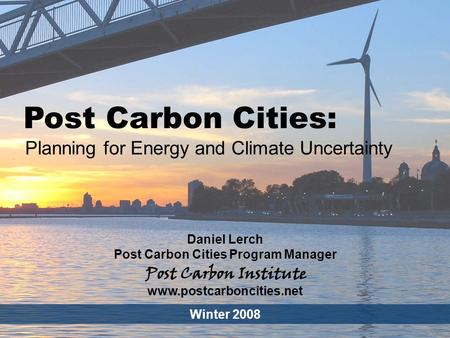 ENERGY Post Carbon Cities - 1 Post Carbon Cities: Planning for Energy and Climate Uncertainty Daniel Lerch Post Carbon Cities Program Manager Winter 2008.