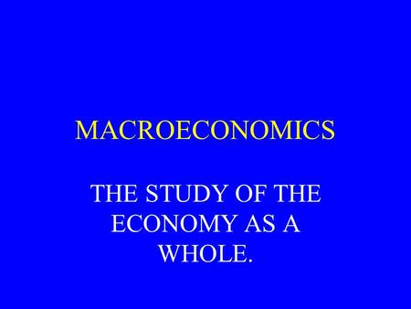 MACROECONOMICS THE STUDY OF THE ECONOMY AS A WHOLE.