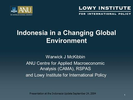 1 Warwick J McKibbin ANU Centre for Applied Macroeconomic Analysis (CAMA), RSPAS and Lowy Institute for International Policy Indonesia in a Changing Global.