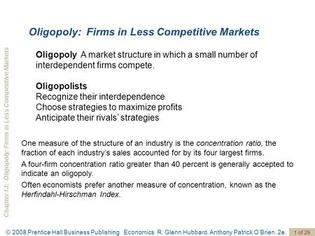 Chapter 13: Oligopoly: Firms in Less Competitive Markets © 2008 Prentice Hall Business Publishing Economics R. Glenn Hubbard, Anthony Patrick O'Brien,