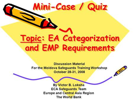 Mini-Case / Quiz Topic: EA Categorization and EMP Requirements By Victor B. Loksha ECA Safeguards Team Europe and Central Asia Region The World Bank Discussion.