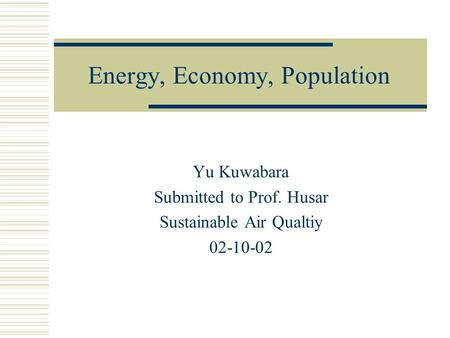 Energy, Economy, Population Yu Kuwabara Submitted to Prof. Husar Sustainable Air Qualtiy 02-10-02.