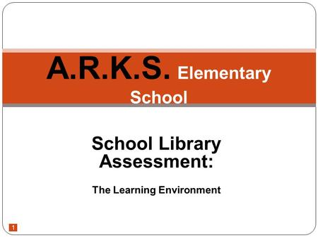1 School Library Assessment: The Learning Environment A.R.K.S. Elementary School.