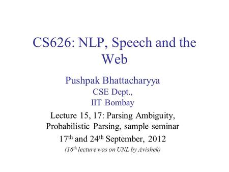 CS626: NLP, Speech and the Web Pushpak Bhattacharyya CSE Dept., IIT Bombay Lecture 15, 17: Parsing Ambiguity, Probabilistic Parsing, sample seminar 17.