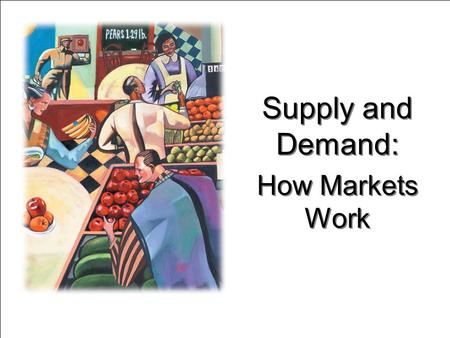 Supply and Demand: How Markets Work Supply and Demand: How Markets Work.