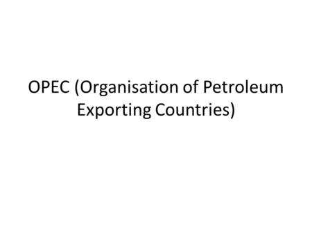 OPEC (Organisation of Petroleum Exporting Countries)
