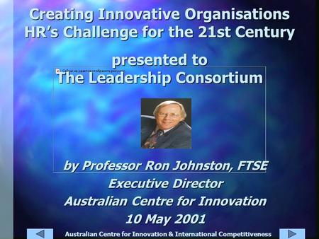 Australian Centre for Innovation & International Competitiveness Creating Innovative Organisations HR's Challenge for the 21st Century presented to The.