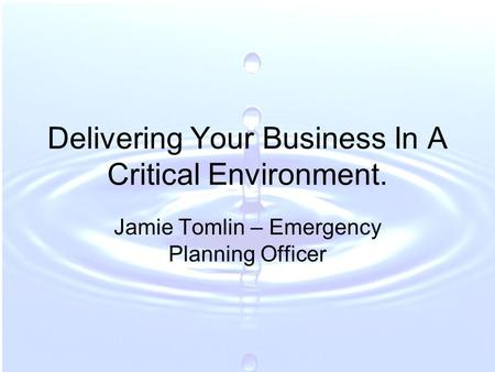Delivering Your Business In A Critical Environment. Jamie Tomlin – Emergency Planning Officer.