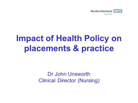 Impact of Health Policy on placements & practice Dr John Unsworth Clinical Director (Nursing)