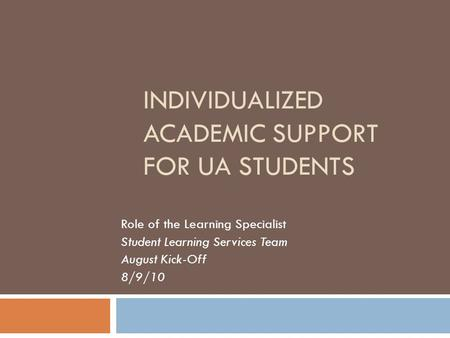 INDIVIDUALIZED ACADEMIC SUPPORT FOR UA STUDENTS Role of the Learning Specialist Student Learning Services Team August Kick-Off 8/9/10.