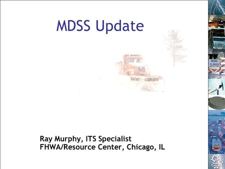 1 NTOC Talking Operations – Road Weather Management – September 30, 2008 MDSS Update Ray Murphy, ITS Specialist FHWA/Resource Center, Chicago, IL.