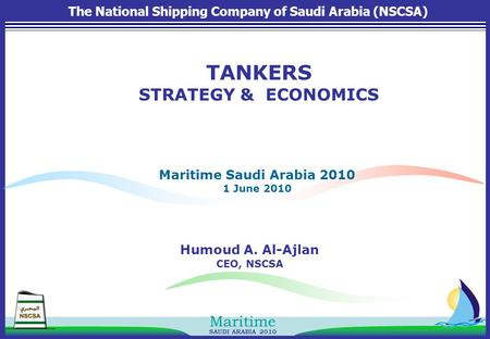 SAUDI ARABIA 2010 Maritime Humoud A. Al-Ajlan CEO, NSCSA Maritime Saudi Arabia 2010 1 June 2010 TANKERS STRATEGY & ECONOMICS The National Shipping Company.