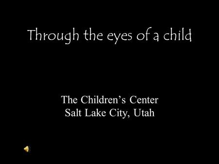 Through the eyes of a child The Children's Center Salt Lake City, Utah.