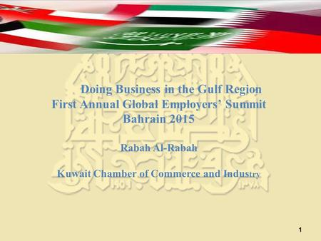 1 Doing Business in the Gulf Region First Annual Global Employers' Summit Bahrain 2015 Rabah Al-Rabah Kuwait Chamber of Commerce and Indus try.