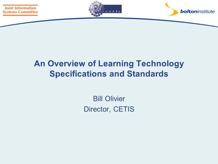 An Overview of Learning Technology Specifications and Standards Bill Olivier Director, CETIS.