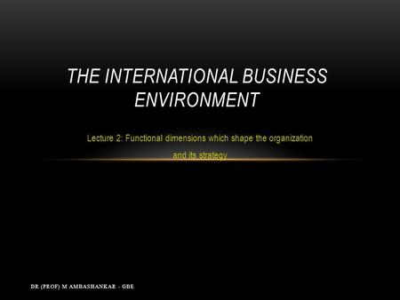 Lecture 2: Functional dimensions which shape the organization and its strategy THE INTERNATIONAL BUSINESS ENVIRONMENT DR (PROF) M AMBASHANKAR - GBE.