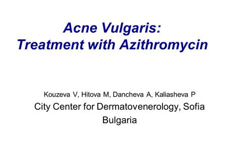 Acne Vulgaris: Treatment with Azithromycin Kouzeva V, Hitova M, Dancheva A, Kaliasheva P City Center for Dermatovenerology, Sofia Bulgaria.