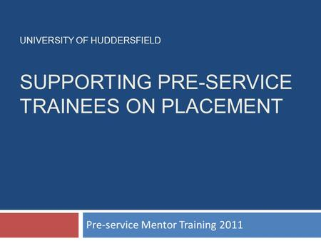 UNIVERSITY OF HUDDERSFIELD SUPPORTING PRE-SERVICE TRAINEES ON PLACEMENT Pre-service Mentor Training 2011.