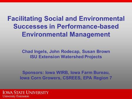 Facilitating Social and Environmental Successes in Performance-based Environmental Management Chad Ingels, John Rodecap, Susan Brown ISU Extension Watershed.