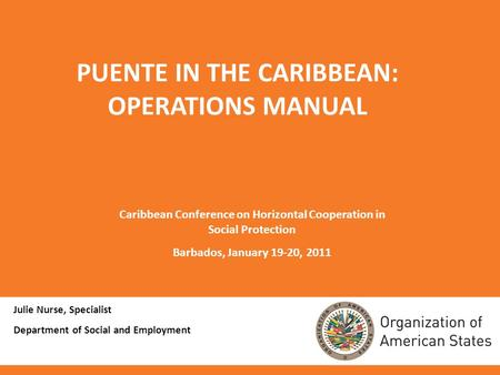 Julie Nurse, Specialist Department of Social and Employment PUENTE IN THE CARIBBEAN: OPERATIONS MANUAL Caribbean Conference on Horizontal Cooperation in.