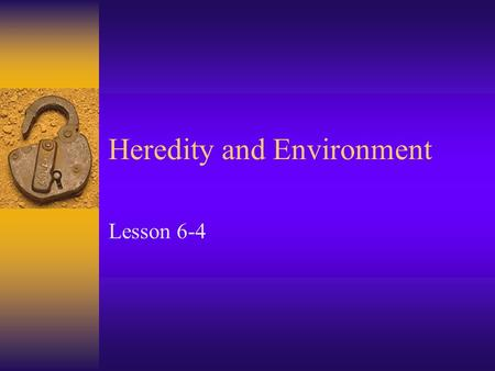 Heredity and Environment Lesson 6-4. Objectives  Give examples of the effects of heredity and environment on behavior  Summarize research on the effects.