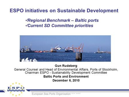 ESPO initiatives on Sustainable Development Gun Rudeberg General Counsel and Head of Environmental Affairs, Ports of Stockholm, Chairman ESPO - Sustainability.