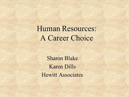 Human Resources: A Career Choice Sharon Blake Karen Dills Hewitt Associates.