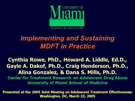 1 Implementing and Sustaining MDFT in Practice Cynthia Rowe, PhD., Howard A. Liddle, Ed.D., Gayle A. Dakof, Ph.D., Craig Henderson, Ph.D., Alina Gonzalez,