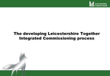 The developing Leicestershire Together Integrated Commissioning process.