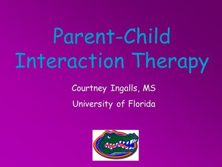 Parent-Child Interaction Therapy Courtney Ingalls, MS University of Florida.
