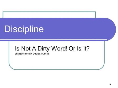 1 Discipline Is Not A Dirty Word! Or Is by Dr. Douglas Gosse.