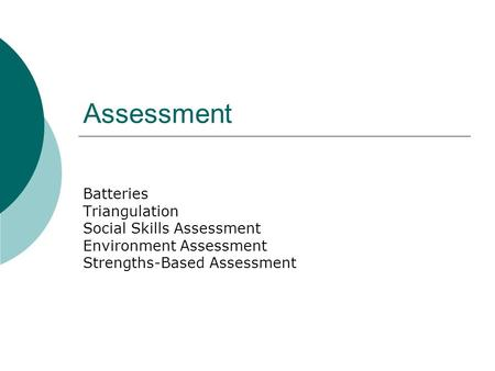 Assessment Batteries Triangulation Social Skills Assessment Environment Assessment Strengths-Based Assessment.