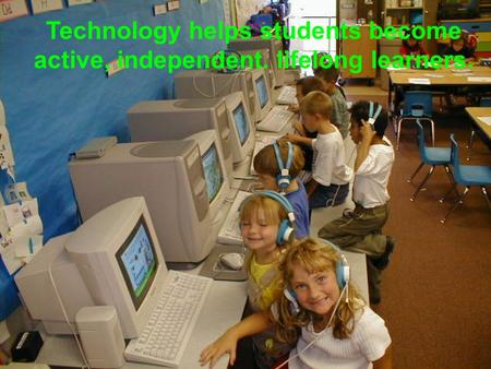 Technology helps students become active, independent. lifelong learners.