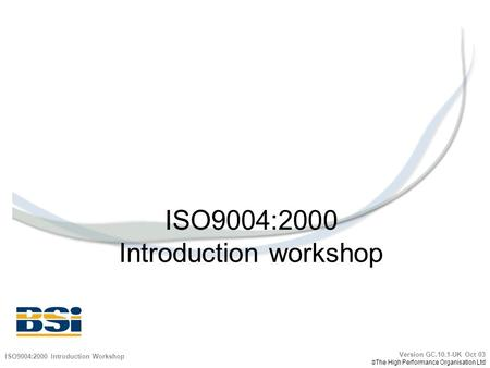 ISO9004:2000 Introduction workshop ISO9004:2000 Introduction Workshop Version GC.10.1-UK Oct 03  The High Performance Organisation Ltd.
