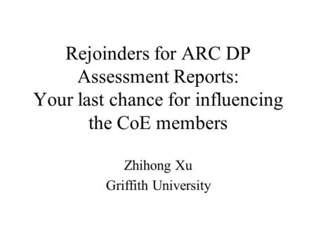 Rejoinders for ARC DP Assessment Reports: Your last chance for influencing the CoE members Zhihong Xu Griffith University.