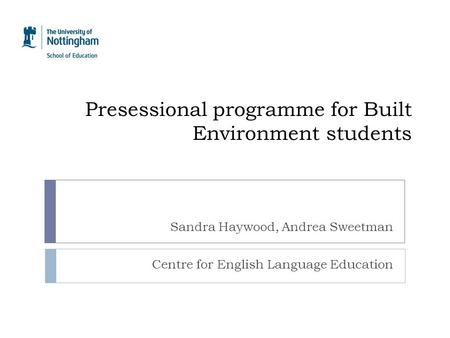 Presessional programme for Built Environment students Sandra Haywood, Andrea Sweetman Centre for English Language Education.