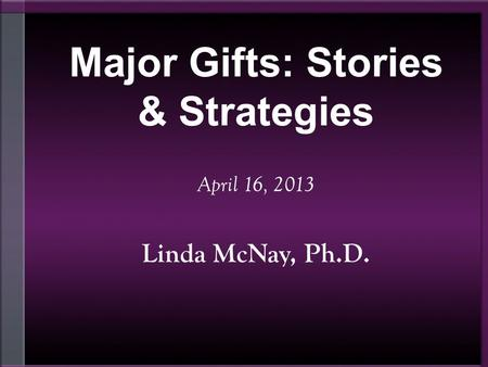 Major Gifts: Stories & Strategies April 16, 2013 Linda McNay, Ph.D.